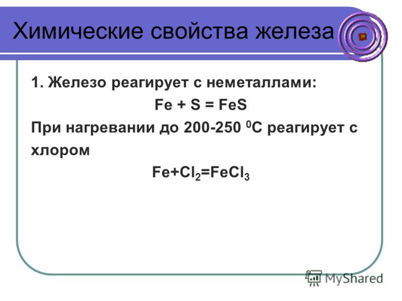 Химические свойства железа 1. Железо реагирует с неметаллами: Fe + S = FeS При нагревании до 200-250 0 С реагирует с хлором Fe+Cl 2 =FeCl 3
