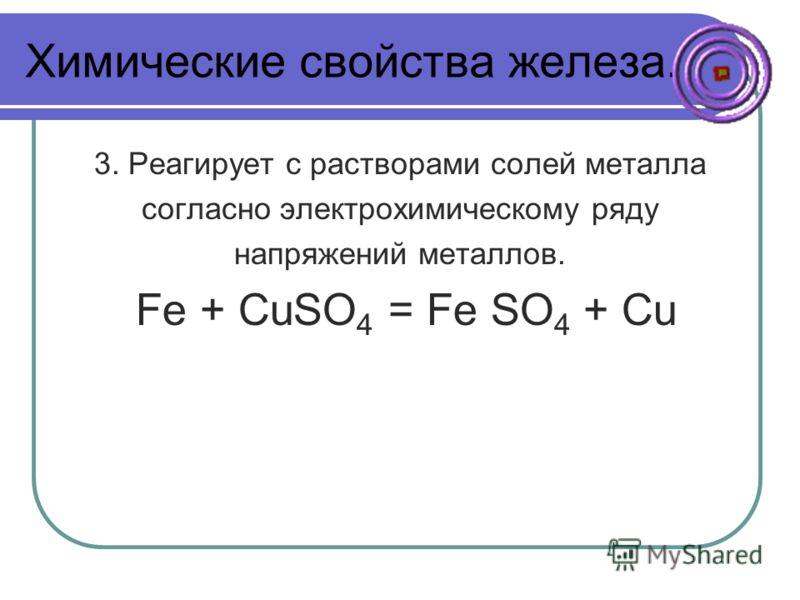 Химические свойства железа. 3. Реагирует с растворами солей металла согласно электрохимическому ряду напряжений металлов. Fe + CuSO 4 = Fe SO 4 + Cu