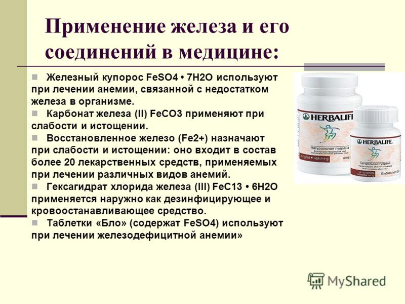 Применение железа и его соединений в медицине: Железный купорос FеSО4 7Н2О используют при лечении анемии, связанной с недостатком железа в организме. Карбонат железа (II) FеСО3 применяют при слабости и истощении. Восстановленное железо (Fе2+) назнача