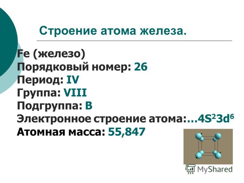 Строение атома железа. Fe (железо) Порядковый номер: 26 Период: IV Группа: VIII Подгруппа: В Электронное строение атома:…4S 2 3d 6 Атомная масса: 55,847