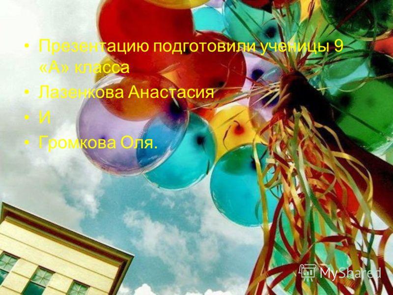 Презентацию подготовили ученицы 9 «А» класса Лазенкова Анастасия И Громкова Оля.