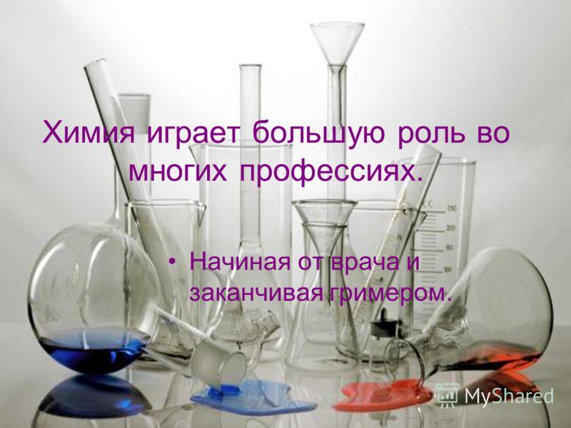 Химия играет большую роль во многих профессиях. Начиная от врача и заканчивая гримером.