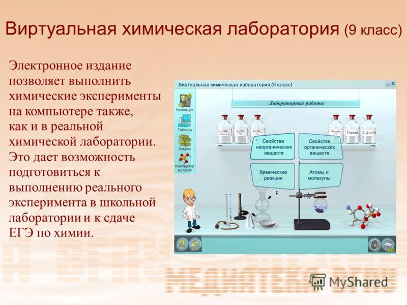 Виртуальная химическая лаборатория (9 класс) Электронное издание позволяет выполнить химические эксперименты на компьютере также, как и в реальной химической лаборатории. Это дает возможность подготовиться к выполнению реального эксперимента в школьн