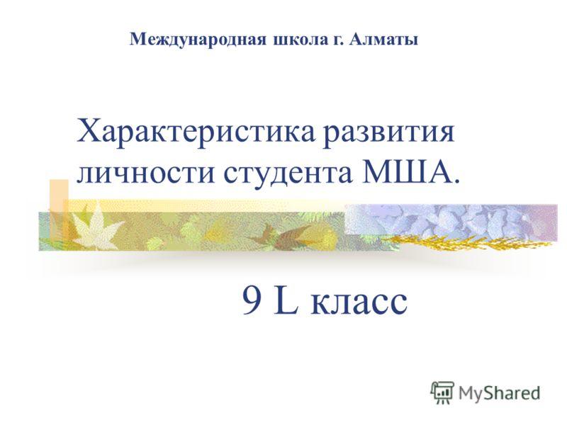 Характеристика развития личности студента МША. 9 L класс Международная школа г. Алматы