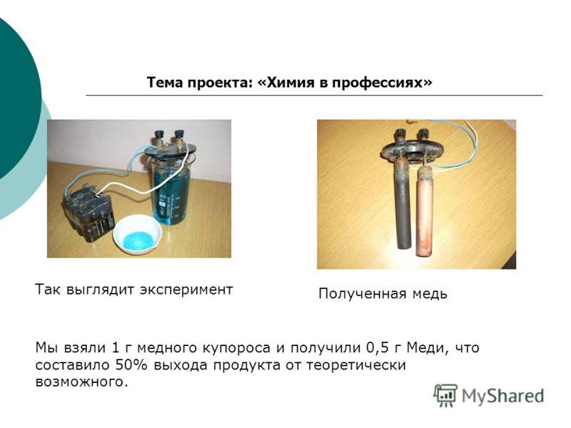 Тема проекта: «Химия в профессиях» Так выглядит эксперимент Полученная медь Мы взяли 1 г медного купороса и получили 0,5 г Меди, что составило 50% выхода продукта от теоретически возможного.