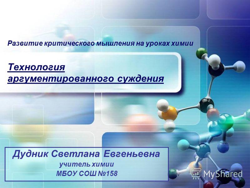 Развитие критического мышления на уроках химии Технология аргументированного суждения Дудник Светлана Евгеньевна учитель химии МБОУ СОШ 158