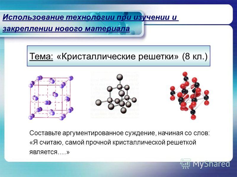Тема: «Кристаллические решетки» (8 кл.) Использование технологии при изучении и закреплении нового материала Составьте аргументированное суждение, начиная со слов: «Я считаю, самой прочной кристаллической решеткой является….»