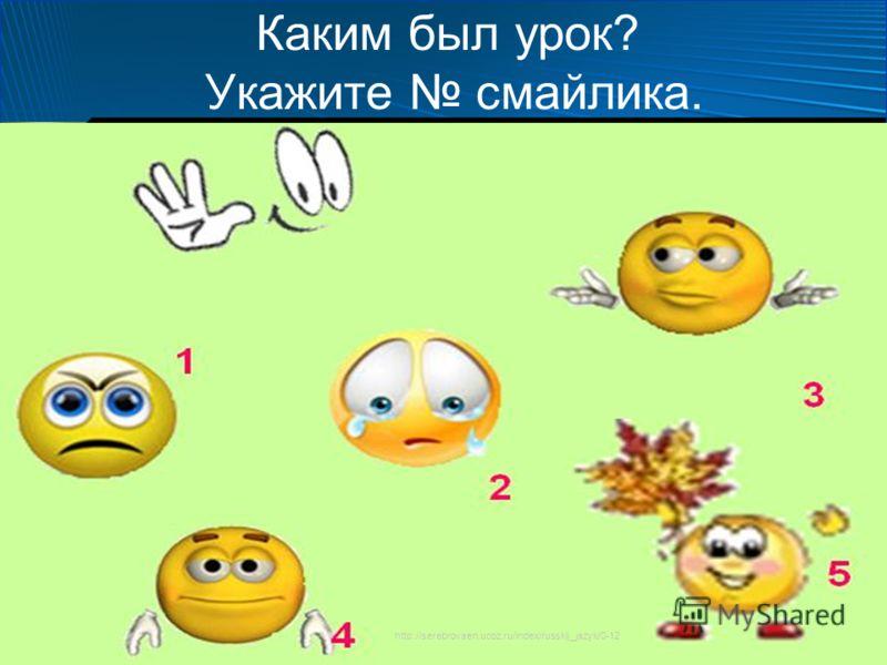 Каким был урок? Укажите смайлика. http://serebrovaen.ucoz.ru/index/russkij_jazyk/0-12