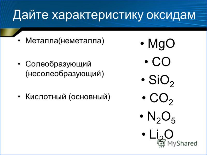Дайте характеристику оксидам Металла(неметалла) Солеобразующий (несолеобразующий) Кислотный (основный) MgO CO SiO 2 CO 2 N 2 O 5 Li 2 O