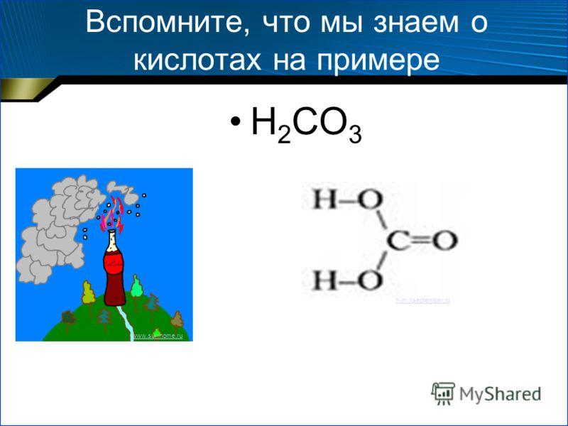 Вспомните, что мы знаем о кислотах на примере H 2 CO 3 www.sunhome.ru him.1september.ru