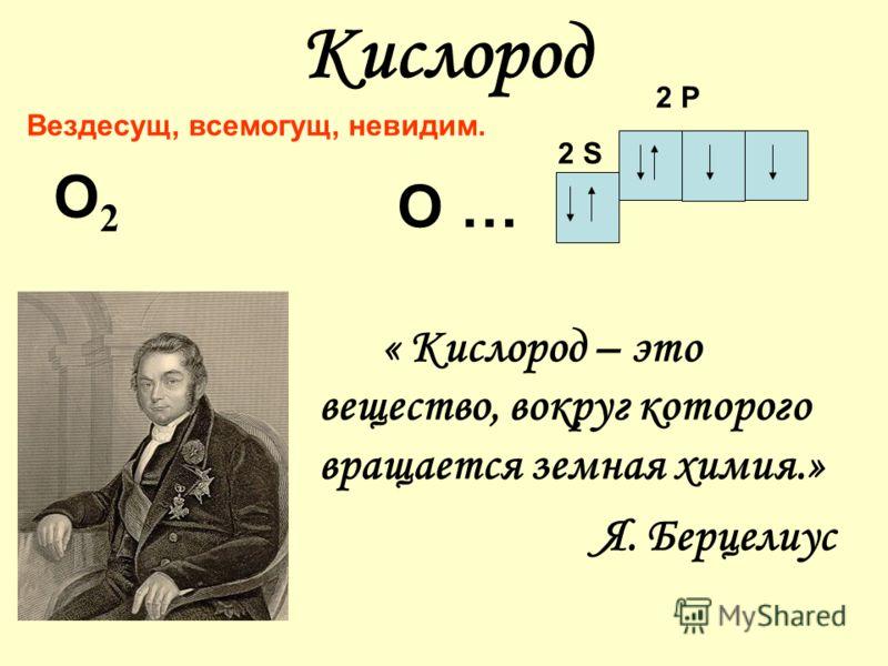 Кислород О2О2 « Кислород – это вещество, вокруг которого вращается земная химия.» Я. Берцелиус 2 S 2 P О … Вездесущ, всемогущ, невидим.