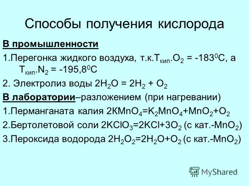 Способы получения кислорода В промышленности 1.Перегонка жидкого воздуха, т.к.Т кип.О 2 = -183 0 С, а Т кип.N 2 = -195,8 0 С 2. Электролиз воды 2Н 2 О = 2Н 2 + О 2 В лаборатории–разложением (при нагревании) 1.Перманганата калия 2КMnO 4 =K 2 MnO 4 +Mn