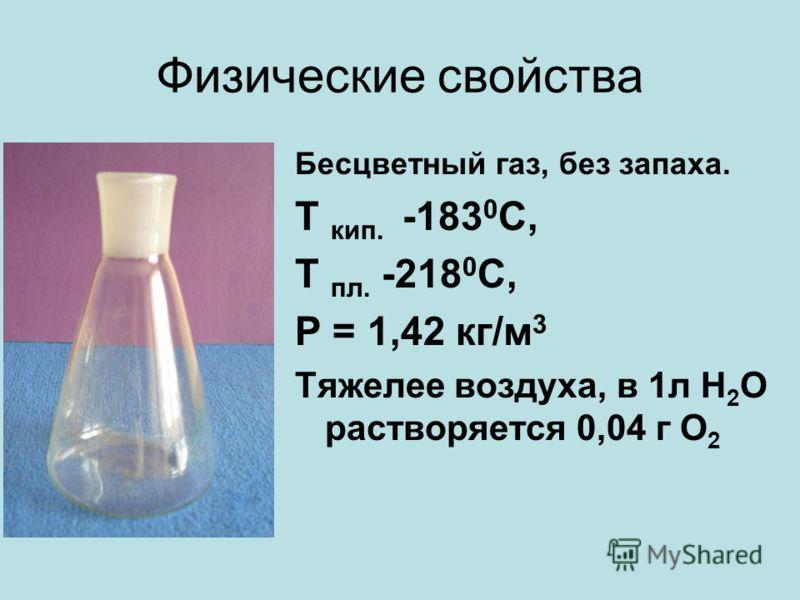 Физические свойства Бесцветный газ, без запаха. Т кип. -183 0 С, Т пл. -218 0 С, Ρ = 1,42 кг/м 3 Тяжелее воздуха, в 1л Н 2 О растворяется 0,04 г О 2