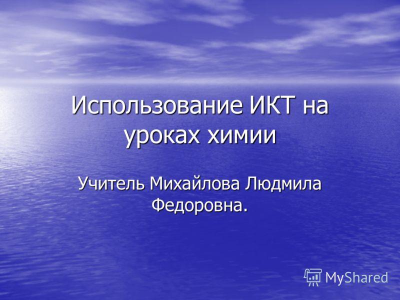 Использование ИКТ на уроках химии Учитель Михайлова Людмила Федоровна.