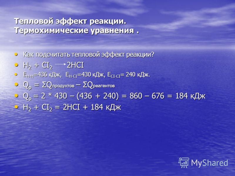 Тепловой эффект реакции. Термохимические уравнения. Как подсчитать тепловой эффект реакции? Как подсчитать тепловой эффект реакции? H 2 + CI 2 2HCI H 2 + CI 2 2HCI E H-H =436 кДж, Е H-CI =430 кДж, E CI-CI = 240 кДж. E H-H =436 кДж, Е H-CI =430 кДж, E