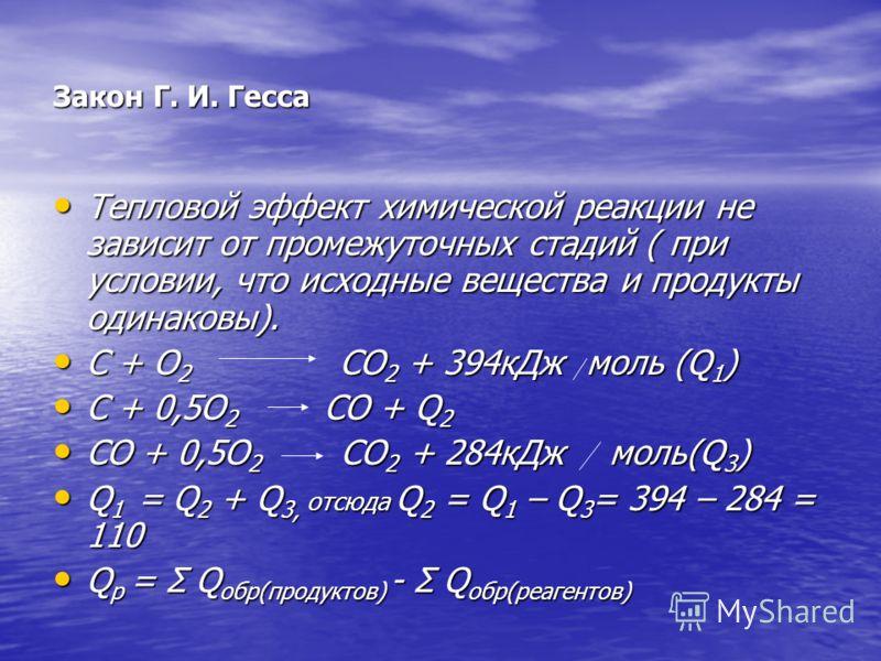 Закон Г. И. Гесса Тепловой эффект химической реакции не зависит от промежуточных стадий ( при условии, что исходные вещества и продукты одинаковы). Тепловой эффект химической реакции не зависит от промежуточных стадий ( при условии, что исходные веще