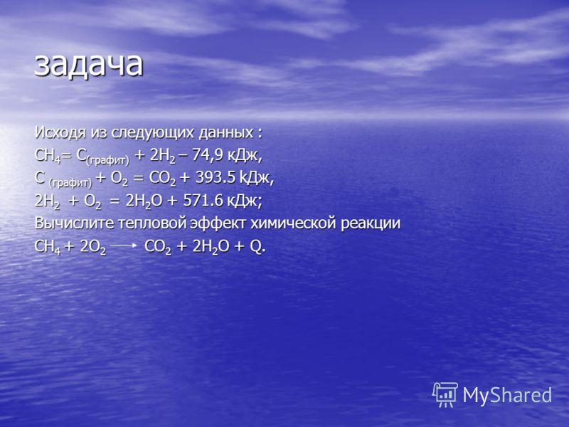 задача Исходя из следующих данных : CH 4 = C (графит) + 2H 2 – 74,9 кДж, C (графит) + O 2 = CO 2 + 393.5 kДж, 2H 2 + O 2 = 2H 2 O + 571.6 кДж; Вычислите тепловой эффект химической реакции CH 4 + 2O 2 CO 2 + 2H 2 O + Q.