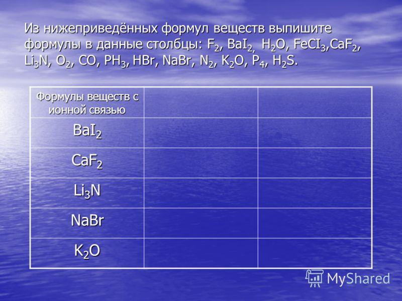 Из нижеприведённых формул веществ выпишите формулы в данные столбцы: F 2, BaI 2, H 2 O, FeCI 3,CaF 2, Li 3 N, O 2, CO, PH 3, HBr, NaBr, N 2, K 2 O, P 4, H 2 S. Формулы веществ с ионной связью BaI 2 CaF 2 Li 3 N NaBr K2OK2OK2OK2O