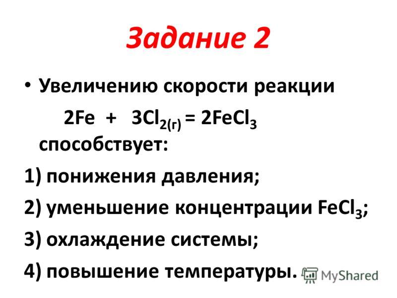 Задание 2 Увеличению скорости реакции 2Fe + 3Cl 2(г) = 2FeCl 3 способствует: 1)понижения давления; 2)уменьшение концентрации FeCl 3 ; 3)охлаждение системы; 4)повышение температуры.