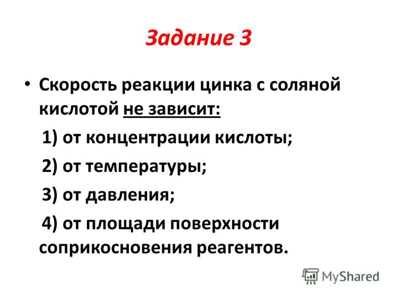 Задание 3 Скорость реакции цинка с соляной кислотой не зависит: 1) от концентрации кислоты; 2) от температуры; 3) от давления; 4) от площади поверхности соприкосновения реагентов.