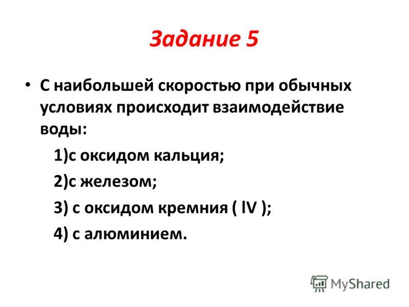 Задание 5 С наибольшей скоростью при обычных условиях происходит взаимодействие воды: 1)с оксидом кальция; 2)с железом; 3) с оксидом кремния ( lV ); 4) с алюминием.