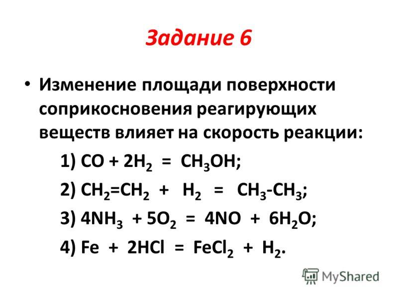 Задание 6 Изменение площади поверхности соприкосновения реагирующих веществ влияет на скорость реакции: 1) CO + 2H 2 = CH 3 OH; 2) CH 2 =CH 2 + H 2 = CH 3 -CH 3 ; 3) 4NH 3 + 5O 2 = 4NO + 6H 2 O; 4) Fe + 2HCl = FeCl 2 + H 2.