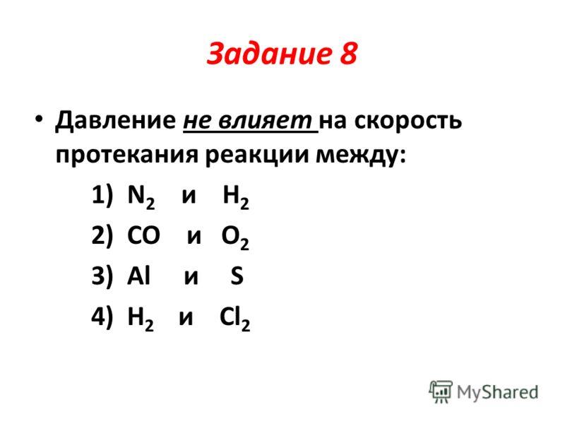 Задание 8 Давление не влияет на скорость протекания реакции между: 1) N 2 и H 2 2) CO и O 2 3) Al и S 4) H 2 и Cl 2
