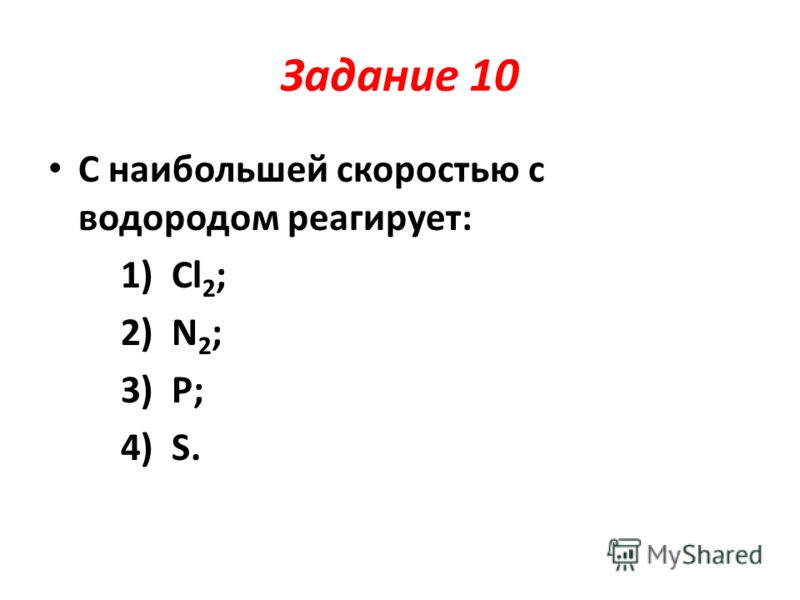 Задание 10 С наибольшей скоростью с водородом реагирует: 1) Cl 2 ; 2) N 2 ; 3) P; 4) S.