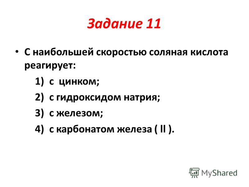Задание 11 С наибольшей скоростью соляная кислота реагирует: 1) с цинком; 2) с гидроксидом натрия; 3) с железом; 4) с карбонатом железа ( ll ).