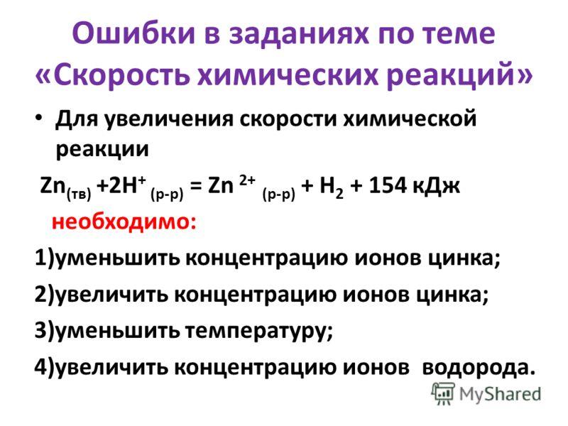 Ошибки в заданиях по теме «Скорость химических реакций» Для увеличения скорости химической реакции Zn (тв) +2H + (р-р) = Zn 2+ (р-р) + H 2 + 154 кДж необходимо: 1)уменьшить концентрацию ионов цинка; 2)увеличить концентрацию ионов цинка; 3)уменьшить т