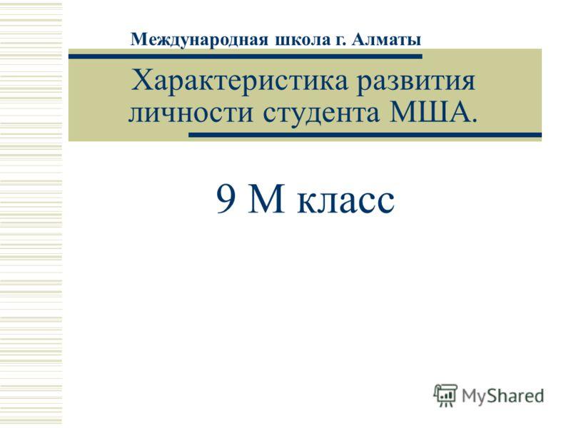 Характеристика развития личности студента МША. 9 М класс Международная школа г. Алматы