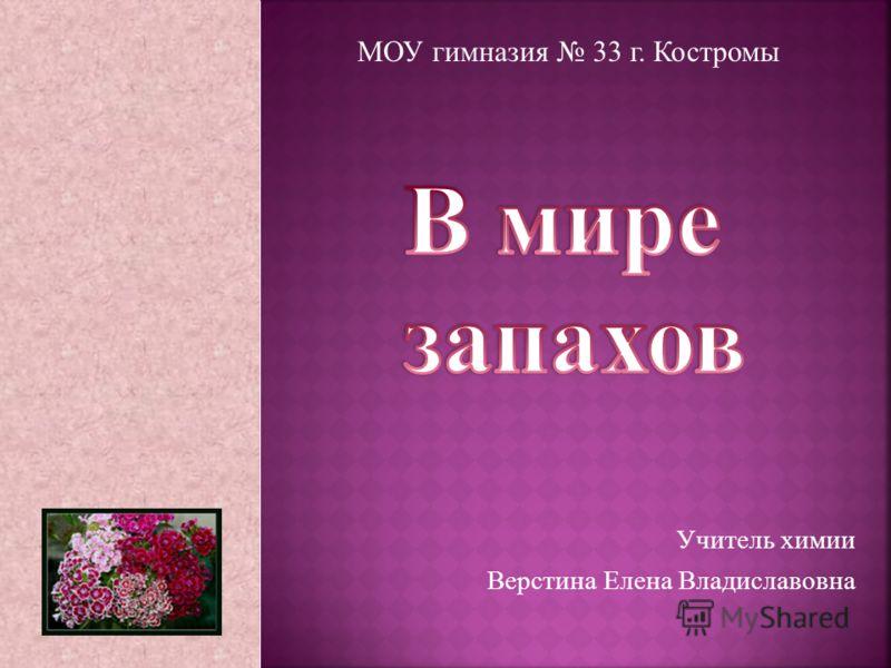 Учитель химии Верстина Елена Владиславовна МОУ гимназия 33 г. Костромы