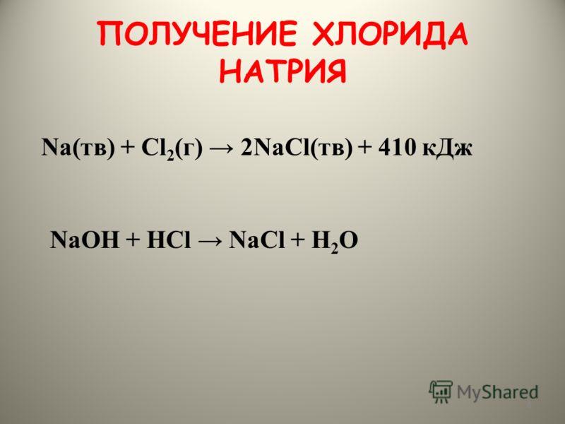 ПОЛУЧЕНИЕ ХЛОРИДА НАТРИЯ 8 Na(тв) + Cl 2 (г) 2NaCl(тв) + 410 кДж NaОН + НCl NaCl + Н 2 О