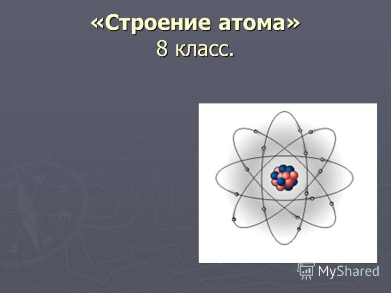«Строение атома» 8 класс.