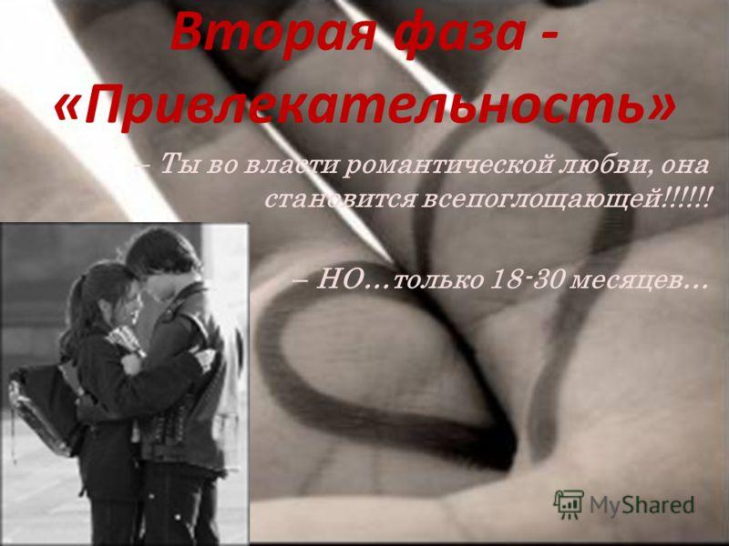 Вторая фаза - «Привлекательность» – Ты во власти романтической любви, она становится всепоглощающей!!!!!! – НО…только 18-30 месяцев…