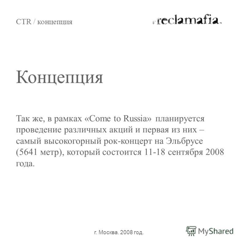 CTR / концепция г. Москва. 2008 год. Так же, в рамках «Come to Russia» планируется проведение различных акций и первая из них – самый высокогорный рок-концерт на Эльбрусе (5641 метр), который состоится 11-18 сентября 2008 года. Концепция