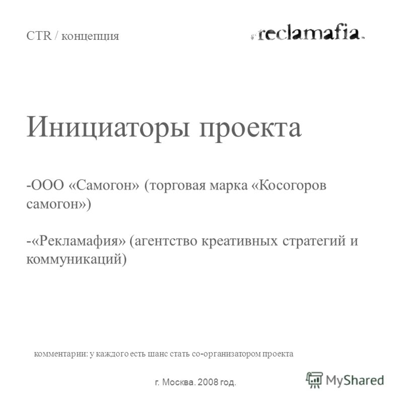 Инициаторы проекта CTR / концепция г. Москва. 2008 год. комментарии: у каждого есть шанс стать со-организатором проекта -ООО «Самогон» (торговая марка «Косогоров самогон») -«Рекламафия» (агентство креативных стратегий и коммуникаций)