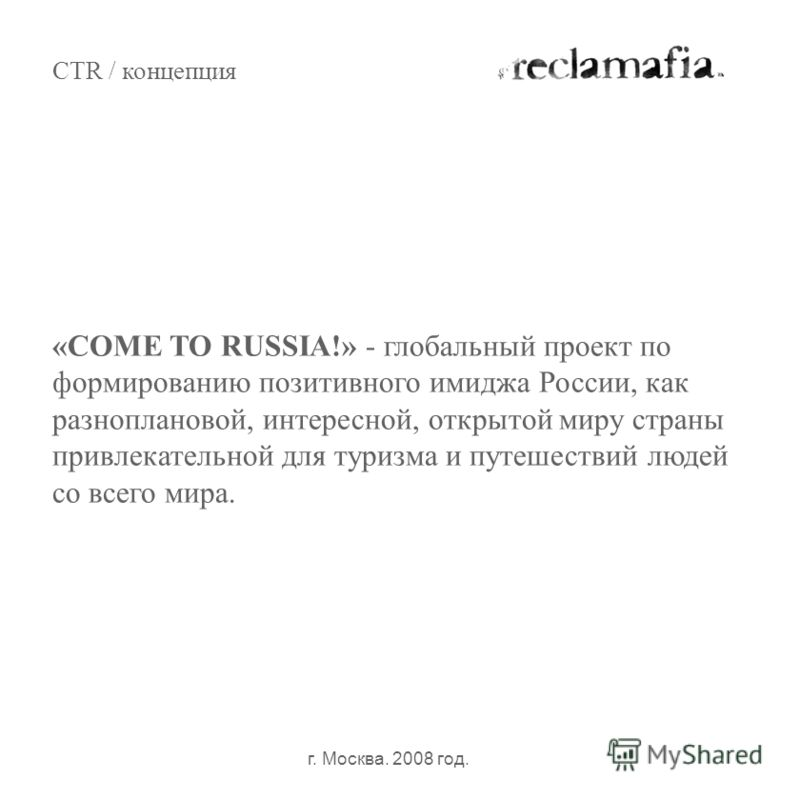 CTR / концепция г. Москва. 2008 год. «COME TO RUSSIA!» - глобальный проект по формированию позитивного имиджа России, как разноплановой, интересной, открытой миру страны привлекательной для туризма и путешествий людей со всего мира.