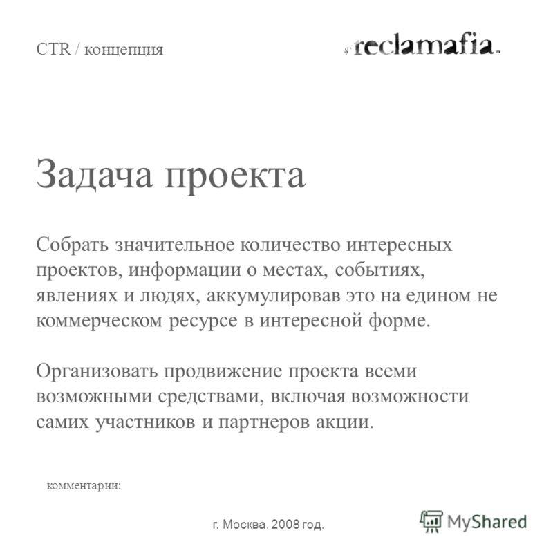 Задача проекта CTR / концепция г. Москва. 2008 год. комментарии: Собрать значительное количество интересных проектов, информации о местах, событиях, явлениях и людях, аккумулировав это на едином не коммерческом ресурсе в интересной форме. Организоват