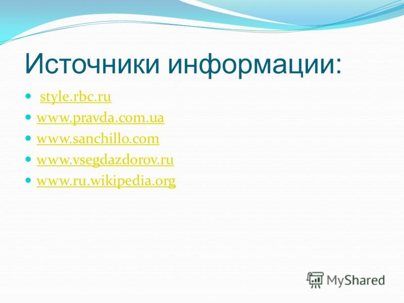 Источники информации: style.rbc.ru www.pravda.com.ua www.sanchillo.com www.vsegdazdorov.ru www.ru.wikipedia.org
