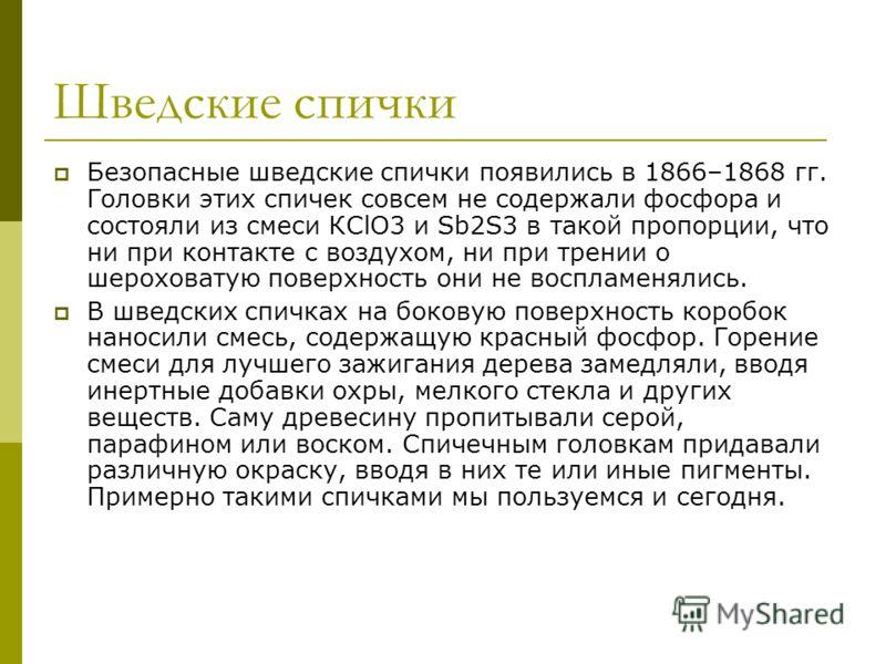 Шведские спички Безопасные шведские спички появились в 1866–1868 гг. Головки этих спичек совсем не содержали фосфора и состояли из смеси КСlO3 и Sb2S3 в такой пропорции, что ни при контакте с воздухом, ни при трении о шероховатую поверхность они не в