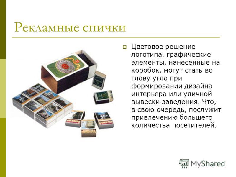 Рекламные спички Цветовое решение логотипа, графические элементы, нанесенные на коробок, могут стать во главу угла при формировании дизайна интерьера или уличной вывески заведения. Что, в свою очередь, послужит привлечению большего количества посетит