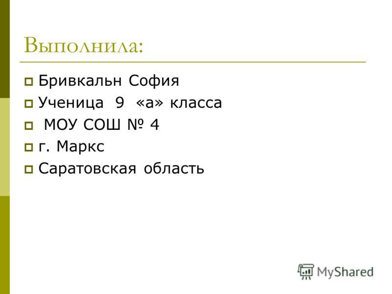 Выполнила: Бривкальн София Ученица 9 «а» класса МОУ СОШ 4 г. Маркс Саратовская область