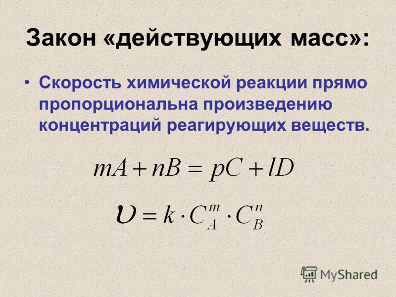 Закон «действующих масс»: Скорость химической реакции прямо пропорциональна произведению концентраций реагирующих веществ.