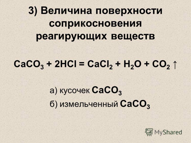 3) Величина поверхности соприкосновения реагирующих веществ CaCO 3 + 2HCl = CaCl 2 + H 2 O + CO 2 а) кусочек CaCO 3 б) измельченный CaCO 3