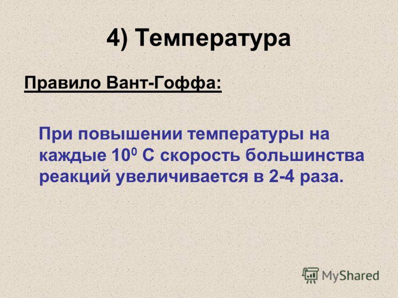 4) Температура Правило Вант-Гоффа: При повышении температуры на каждые 10 0 C скорость большинства реакций увеличивается в 2-4 раза.