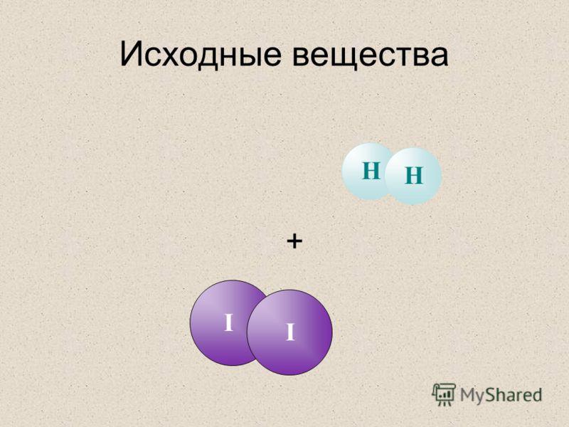 Исходные вещества + I I H H