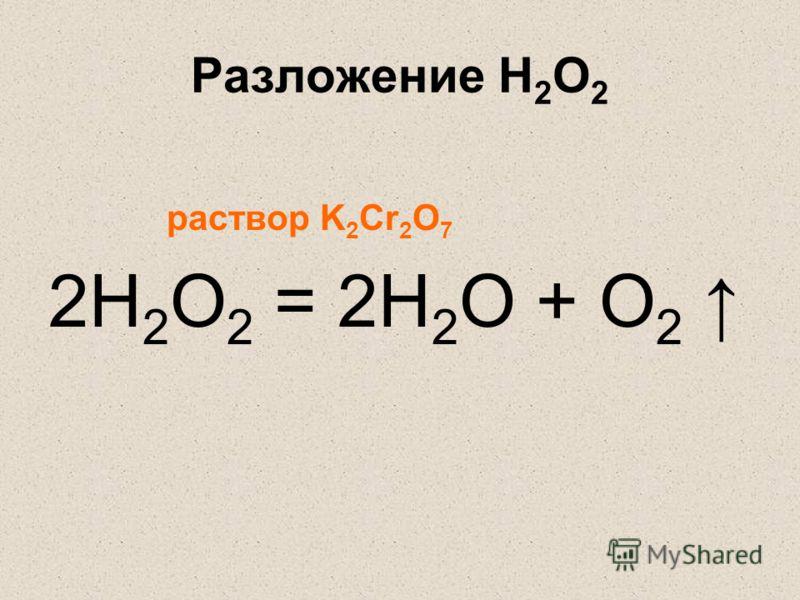 Разложение H 2 O 2 раствор K 2 Cr 2 O 7 2H 2 O 2 = 2H 2 O + O 2
