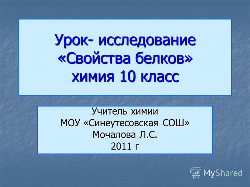 Урок- исследование «Свойства белков» химия 10 класс Учитель химии МОУ «Синеутесовская СОШ» Мочалова Л.С. 2011 г