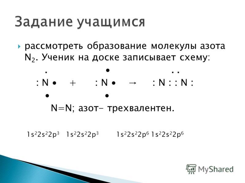 рассмотреть образование молекулы азота N 2. Ученик на доске записывает схему:... : N + : N : N : : N : N=N; азот- трехвалентен. 1s 2 2s 2 2p 3 1s 2 2s 2 2p 3 1s 2 2s 2 2p 6 1s 2 2s 2 2p 6